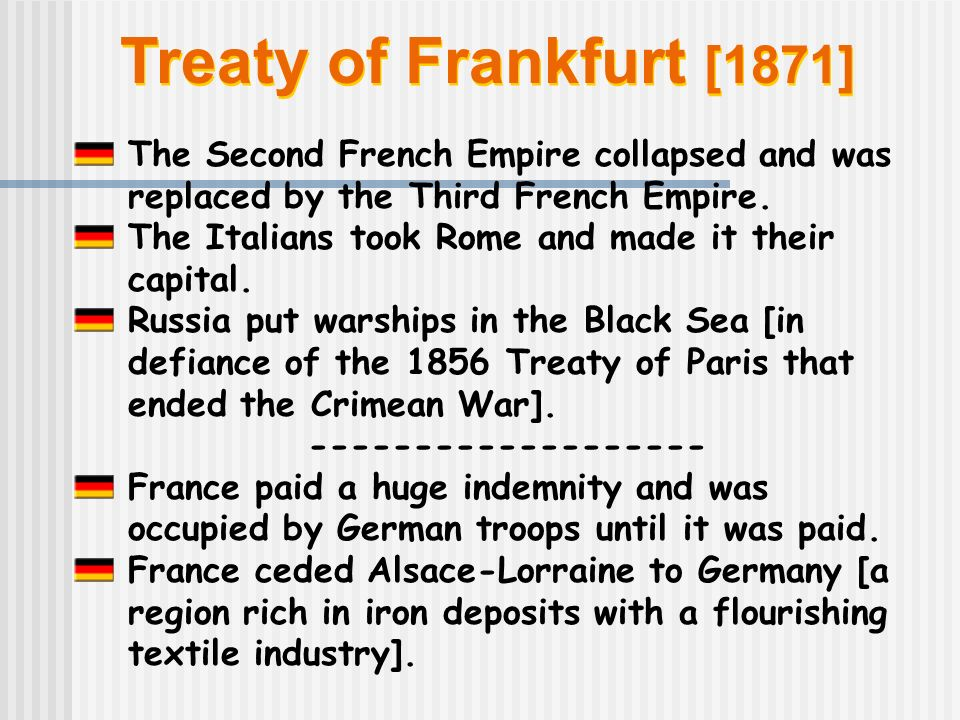 Treaty of Frankfurt [1871] The Second French Empire collapsed and was replaced by the Third French Empire.